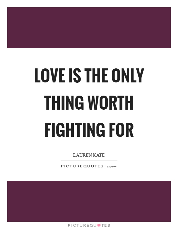 Love is the only thing worth fighting for Picture Quote #1