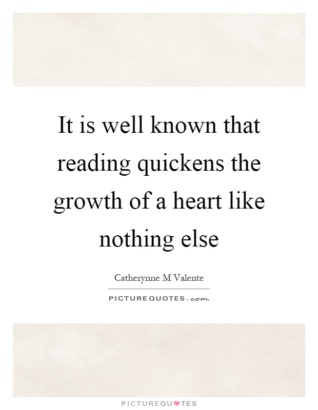 It is well known that reading quickens the growth of a heart like nothing else Picture Quote #1