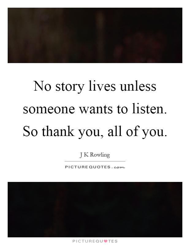 No story lives unless someone wants to listen. So thank you, all of you Picture Quote #1