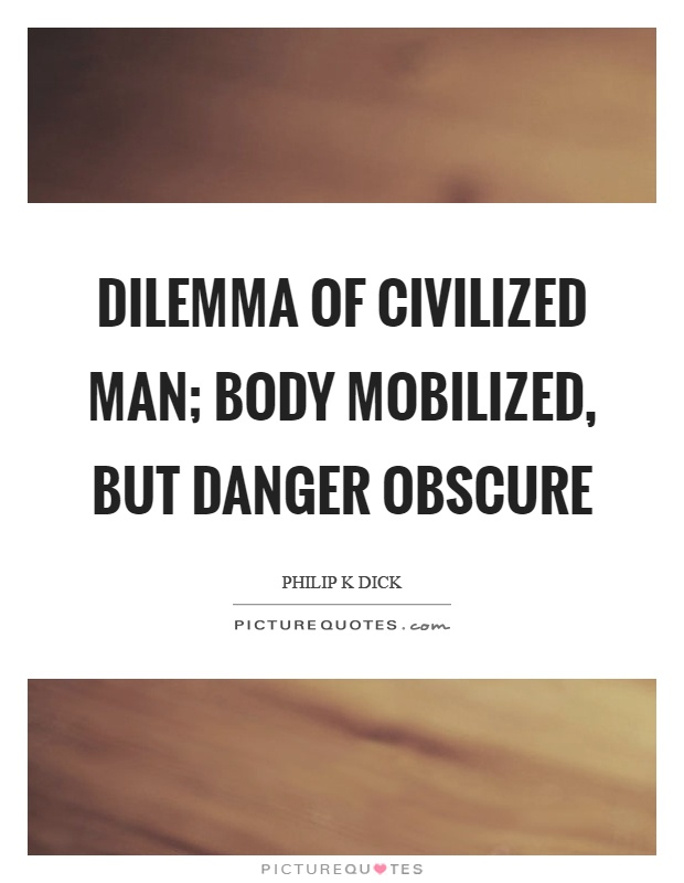 Dilemma of civilized man; body mobilized, but danger obscure Picture Quote #1