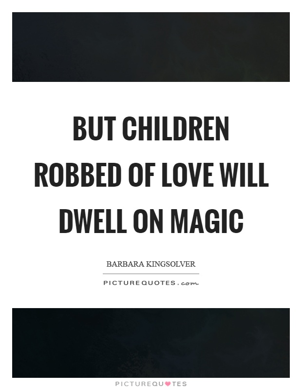 But children robbed of love will dwell on magic Picture Quote #1