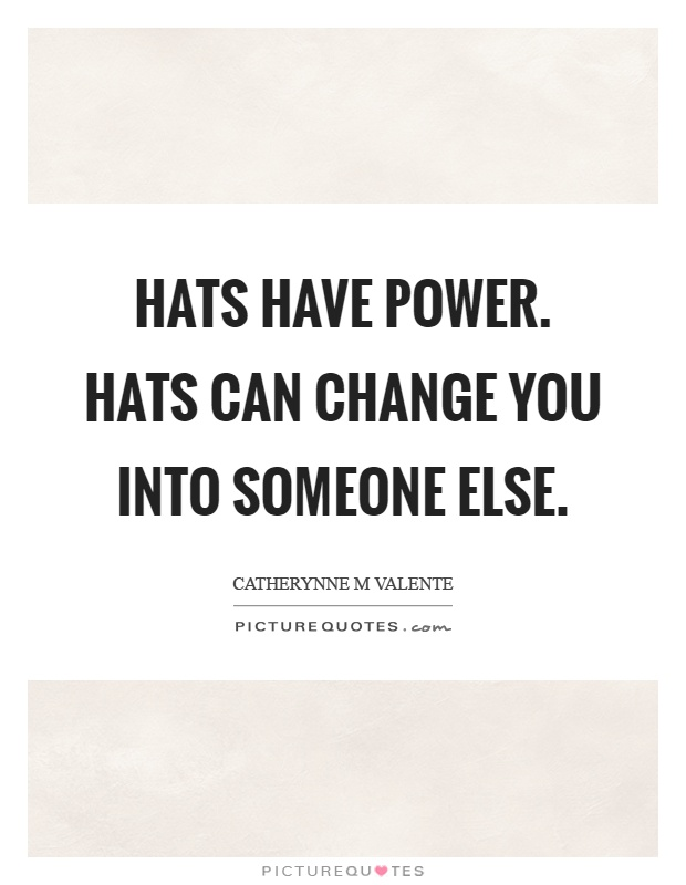 Hats have power. Hats can change you into someone else Picture Quote #1