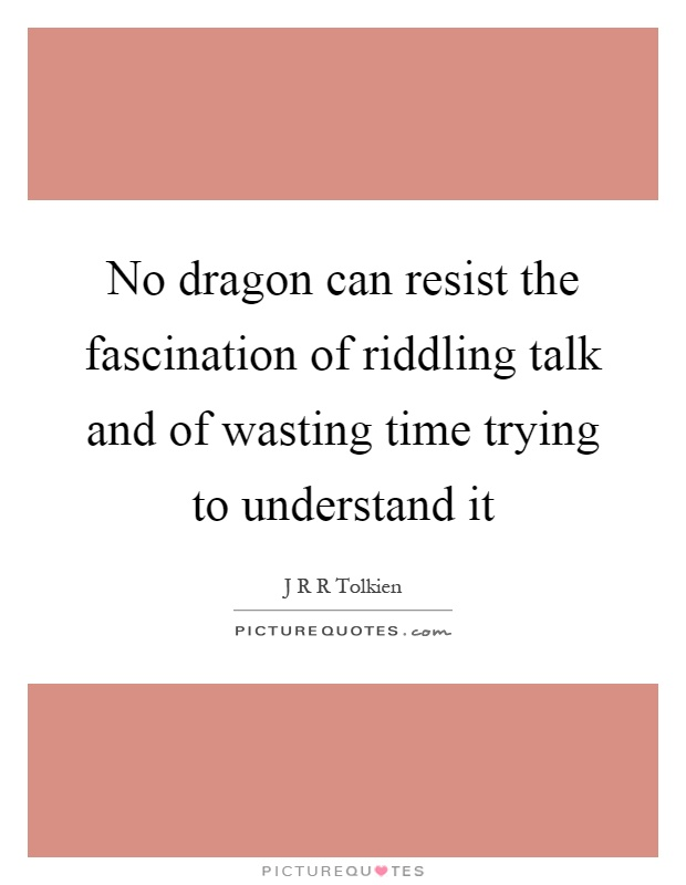 No dragon can resist the fascination of riddling talk and of wasting time trying to understand it Picture Quote #1