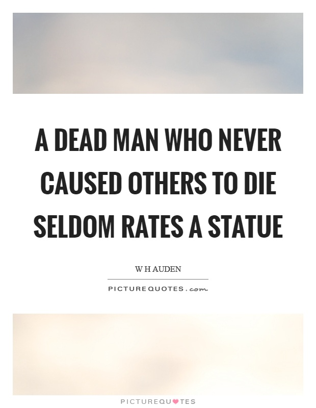 A dead man who never caused others to die seldom rates a statue Picture Quote #1