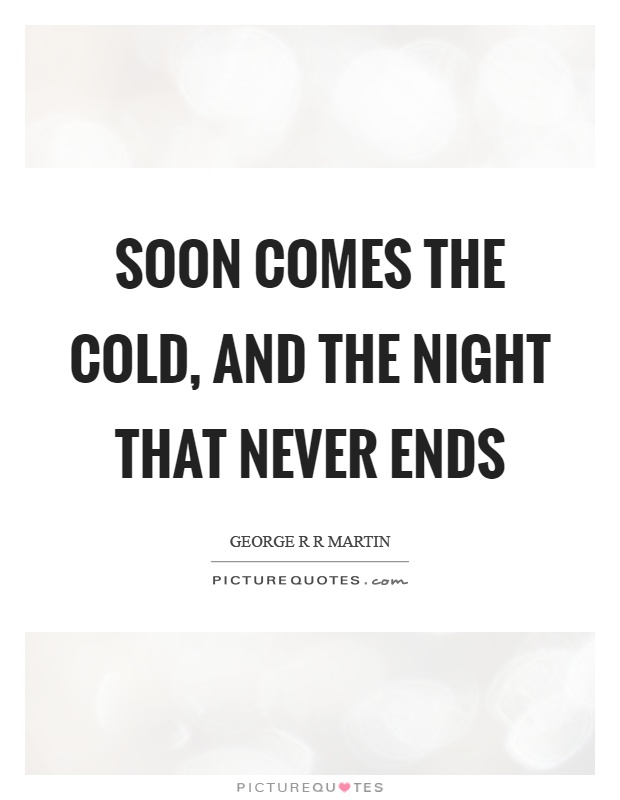 Soon comes the cold, and the night that never ends Picture Quote #1