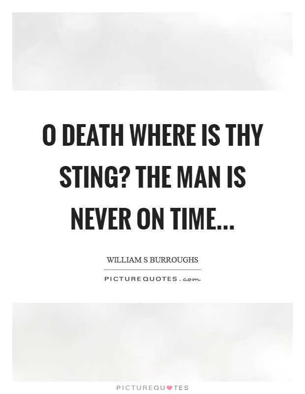 O death where is thy sting? The man is never on time Picture Quote #1