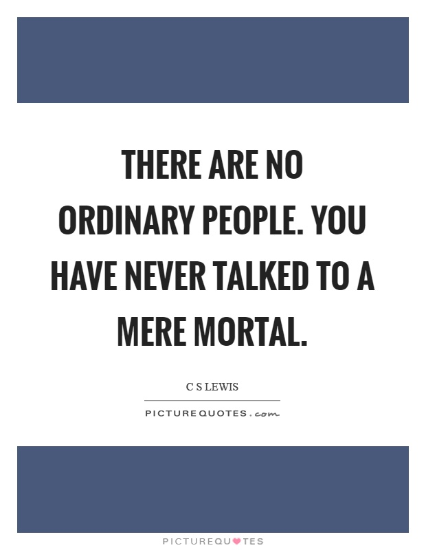 There are no ordinary people. You have never talked to a mere mortal Picture Quote #1