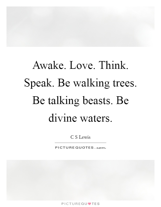 Awake. Love. Think. Speak. Be walking trees. Be talking beasts. Be divine waters Picture Quote #1