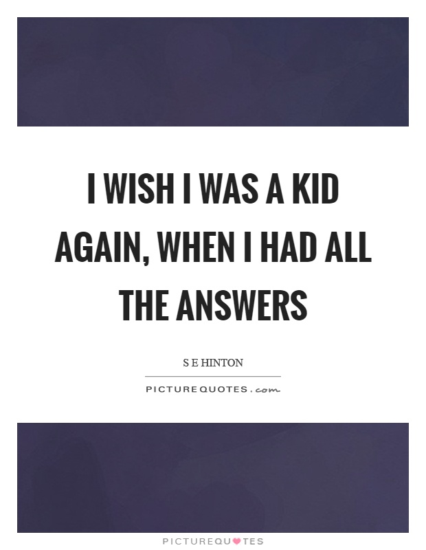 I wish I was a kid again, when I had all the answers Picture Quote #1