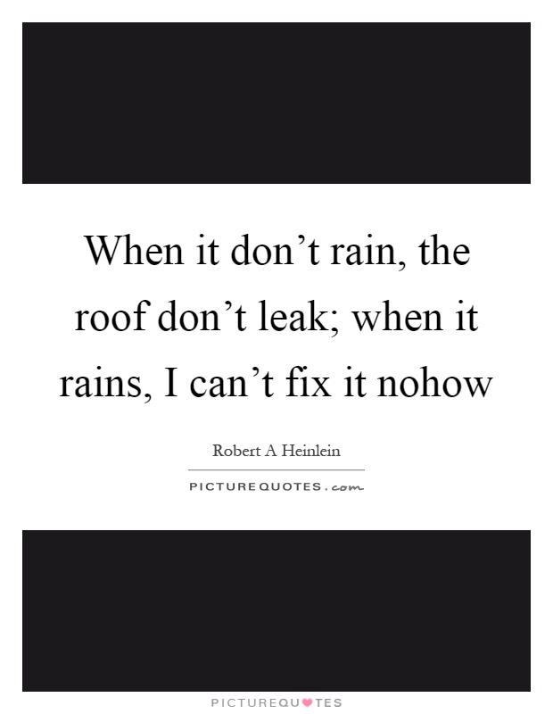 When it don 39 t rain the roof don 39 t leak when it rains i Roof leaks when it rains hard