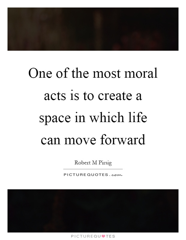 One of the most moral acts is to create a space in which life can move forward Picture Quote #1