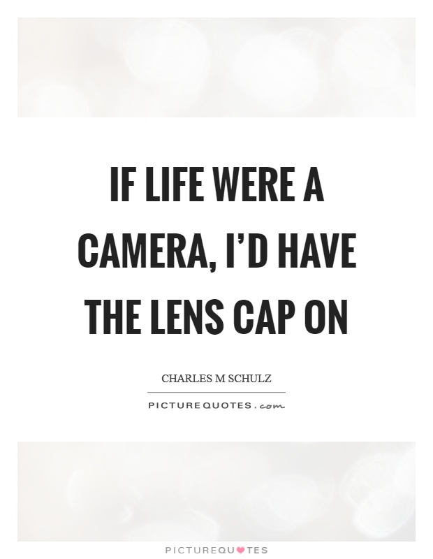 If life were a camera, I'd have the lens cap on Picture Quote #1