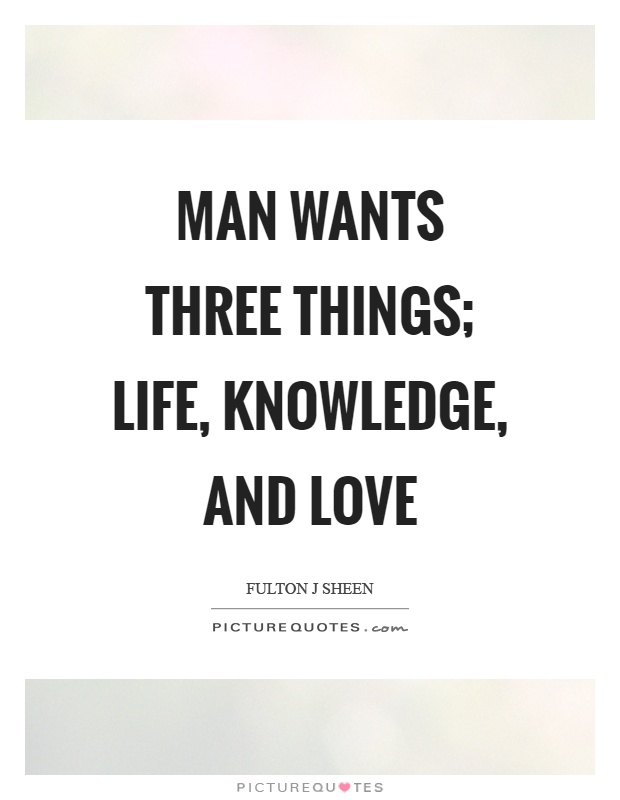 Man wants three things; life, knowledge, and love Picture Quote #1