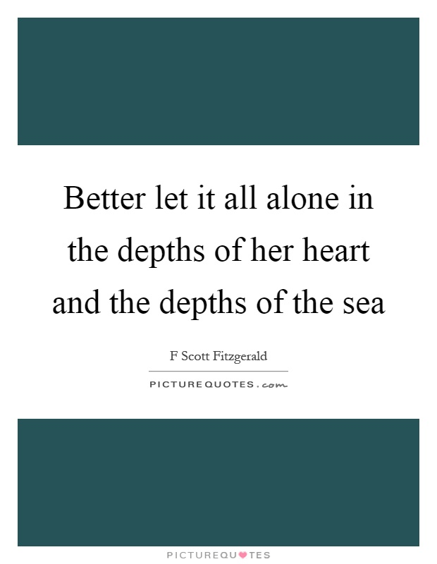 Better let it all alone in the depths of her heart and the depths of the sea Picture Quote #1