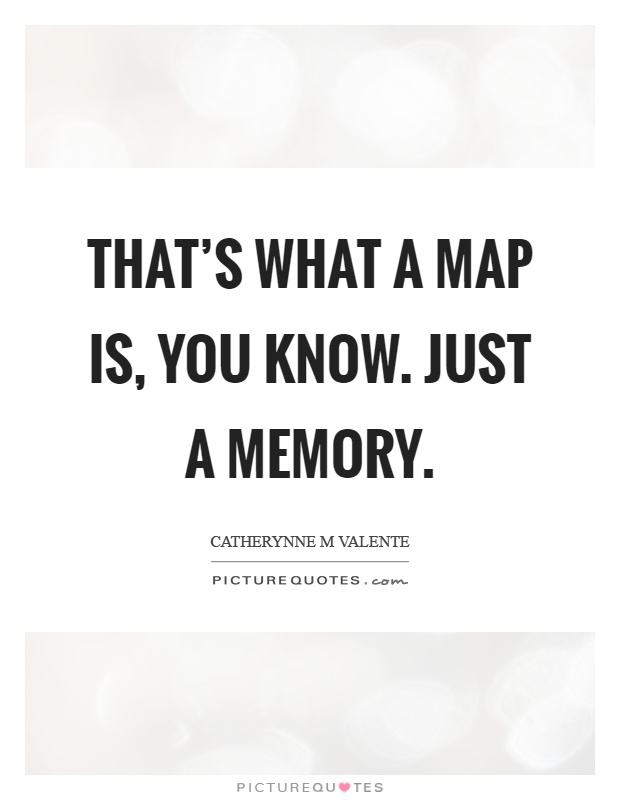 That's what a map is, you know. Just a memory Picture Quote #1