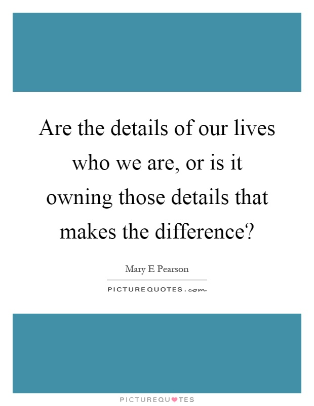 Are the details of our lives who we are, or is it owning those details that makes the difference? Picture Quote #1