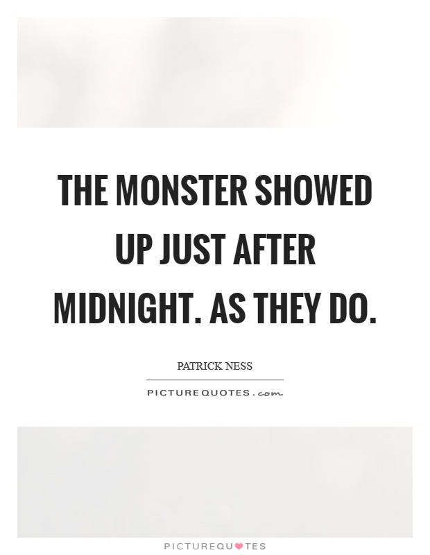 The monster showed up just after midnight. As they do Picture Quote #1