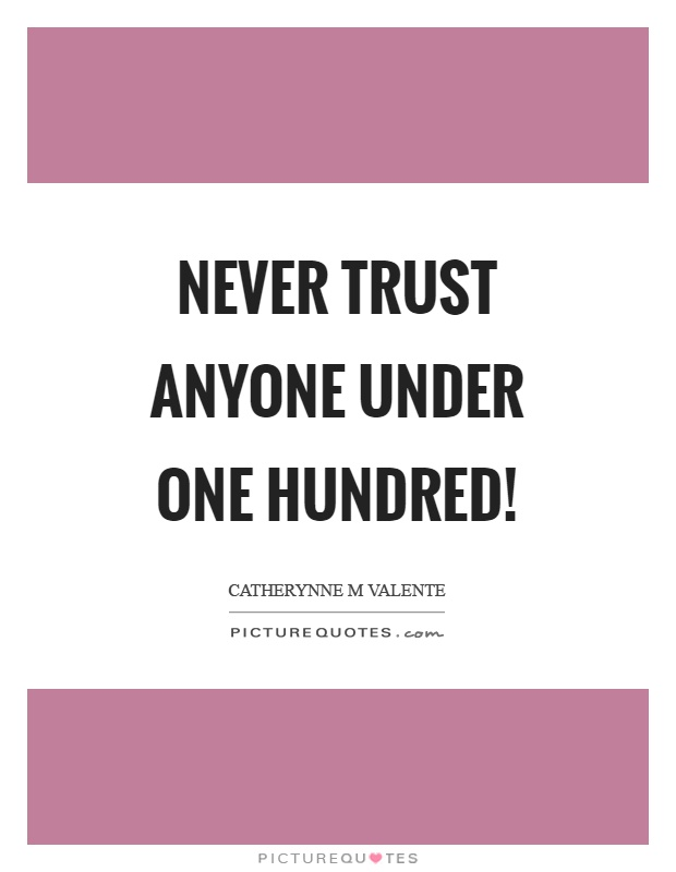 Never trust anyone under one hundred! Picture Quote #1