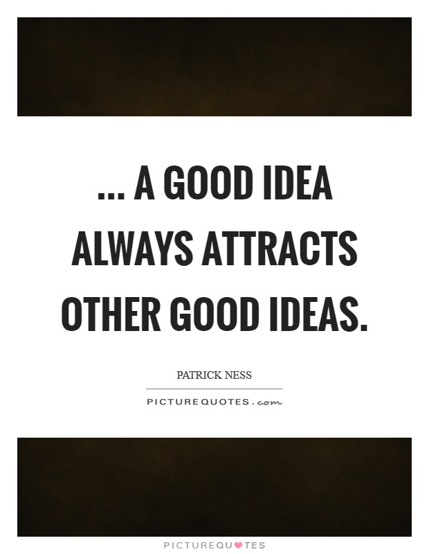 a good idea always attracts other good ideas  Picture Quotes