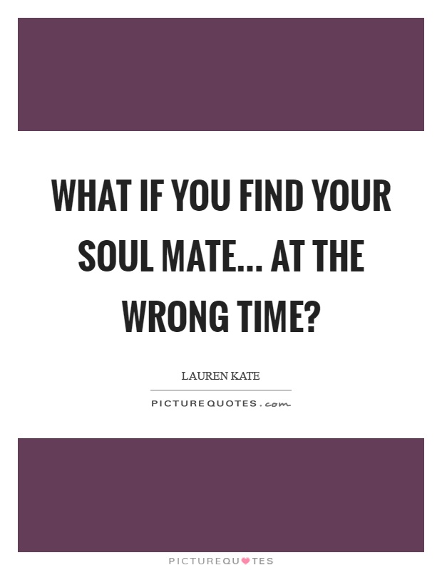 What if you find your soul mate... at the wrong time? Picture Quote #1