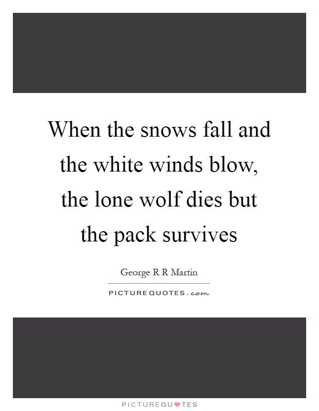 When the snows fall and the white winds blow, the lone wolf dies but the pack survives Picture Quote #1
