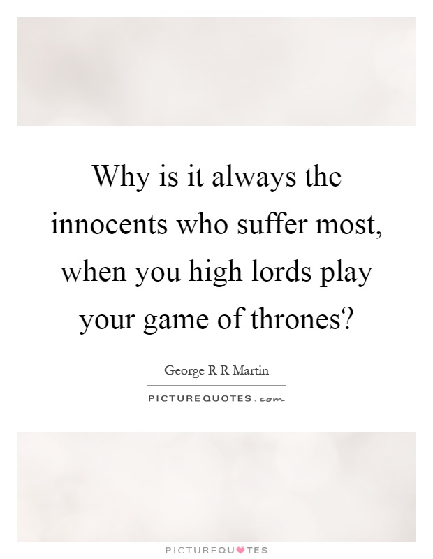 Why is it always the innocents who suffer most, when you high lords play your game of thrones? Picture Quote #1