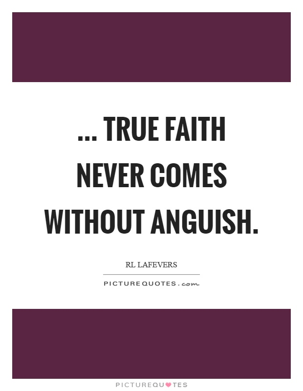 ... true faith never comes without anguish Picture Quote #1