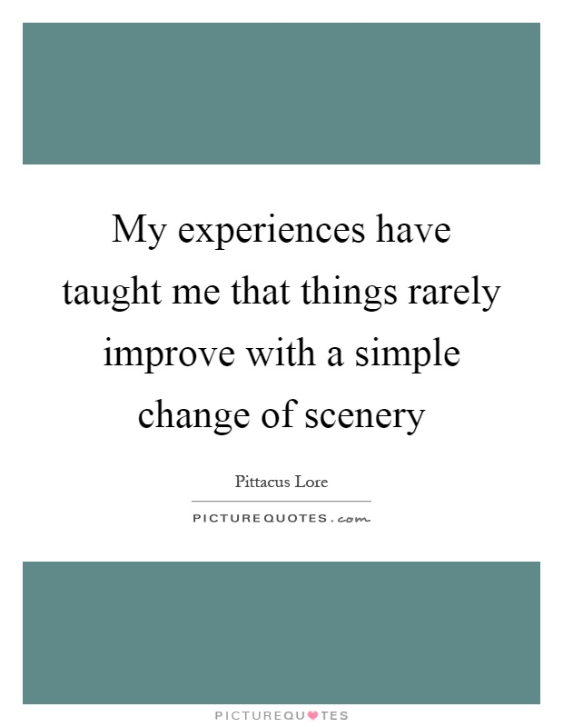My experiences have taught me that things rarely improve with a simple change of scenery Picture Quote #1