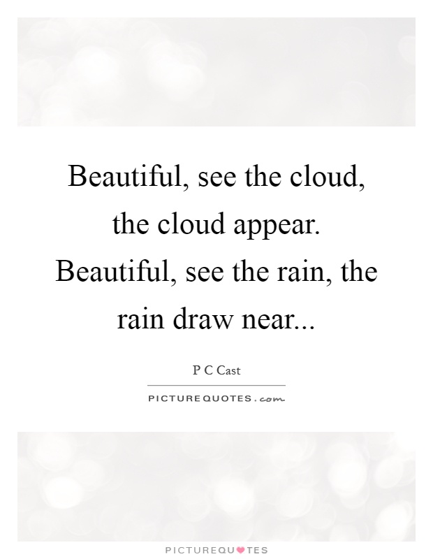 Beautiful, see the cloud, the cloud appear. Beautiful, see the rain, the rain draw near Picture Quote #1