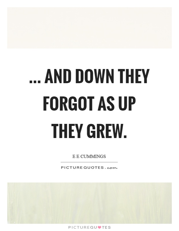 ... and down they forgot as up they grew Picture Quote #1