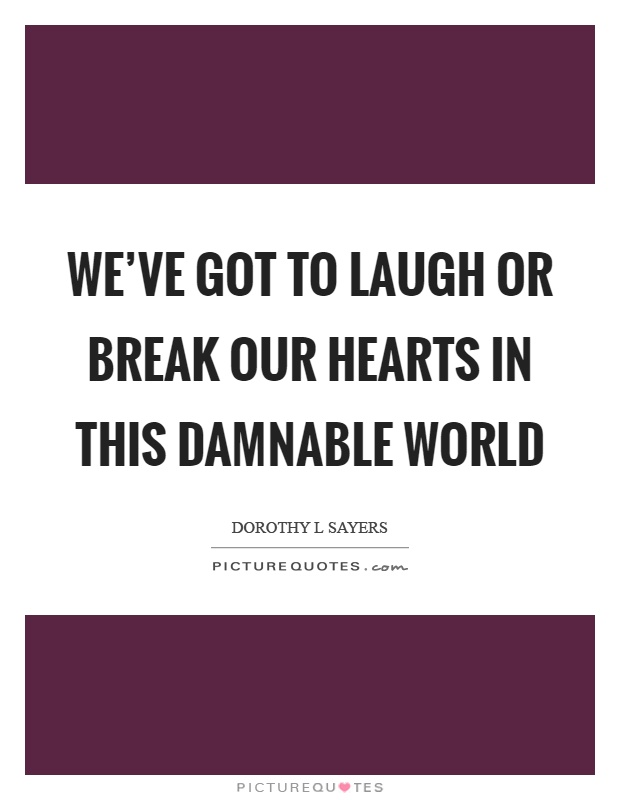 We've got to laugh or break our hearts in this damnable world Picture Quote #1