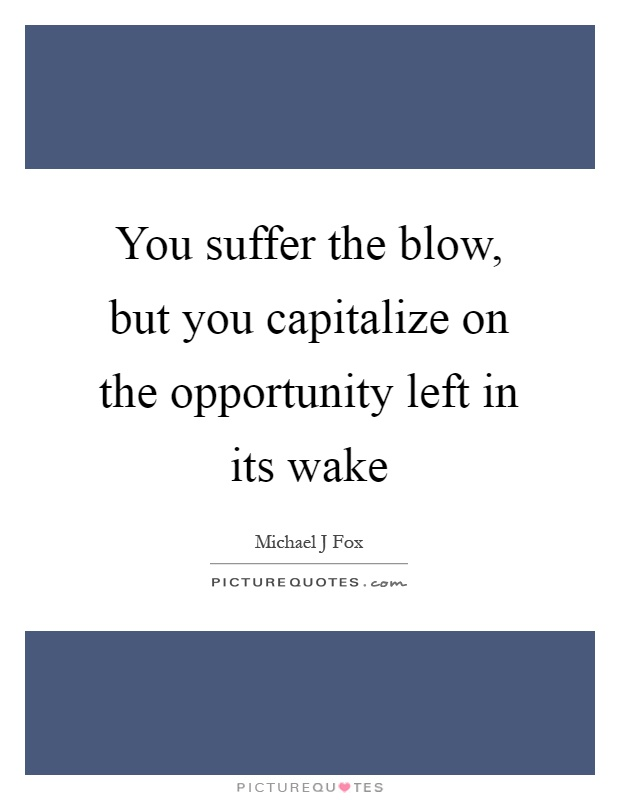 You suffer the blow, but you capitalize on the opportunity left in its wake Picture Quote #1