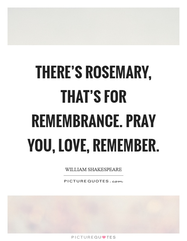 There's rosemary, that's for remembrance. Pray you, love, remember Picture Quote #1