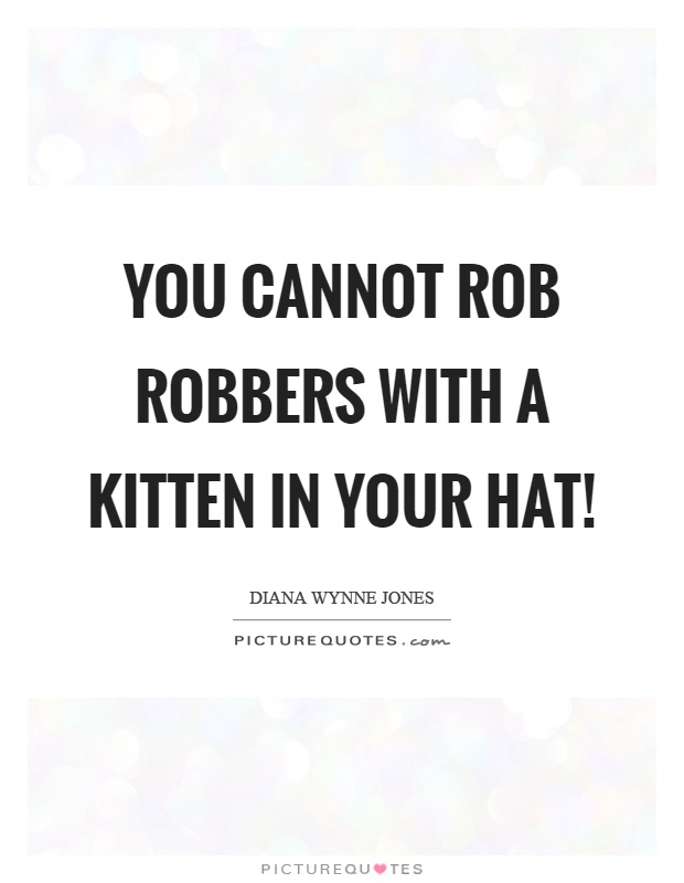 You cannot rob robbers with a kitten in your hat! Picture Quote #1