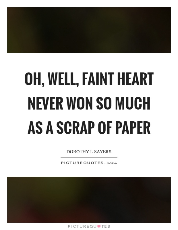 Oh, well, faint heart never won so much as a scrap of paper Picture Quote #1