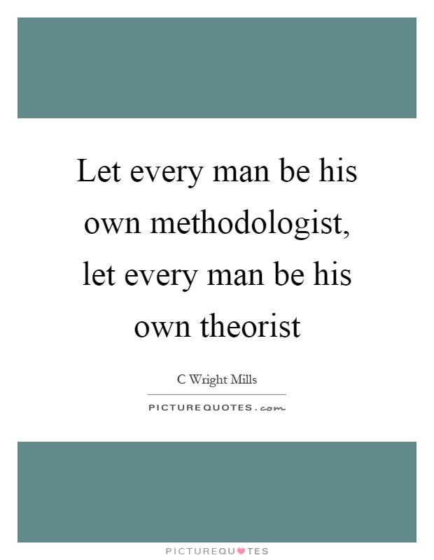 Let every man be his own methodologist, let every man be his own theorist Picture Quote #1