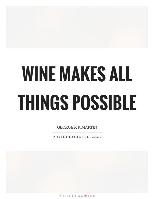 Wine makes all things possible Picture Quote #1
