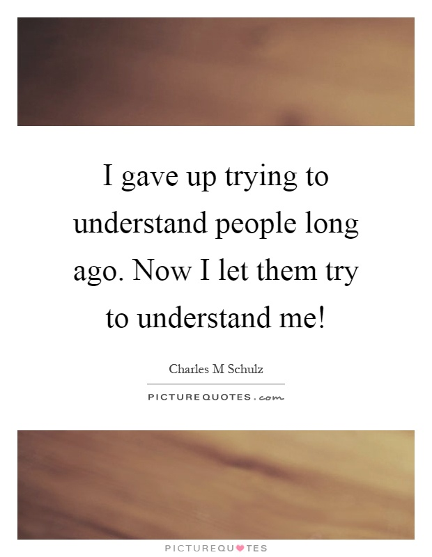 I gave up trying to understand people long ago. Now I let them try to understand me! Picture Quote #1