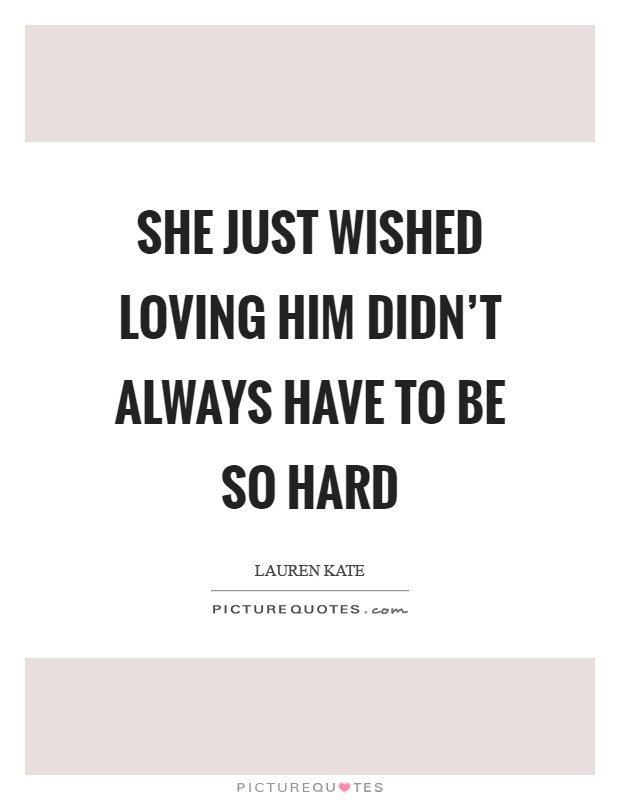She just wished loving him didn't always have to be so hard Picture Quote #1