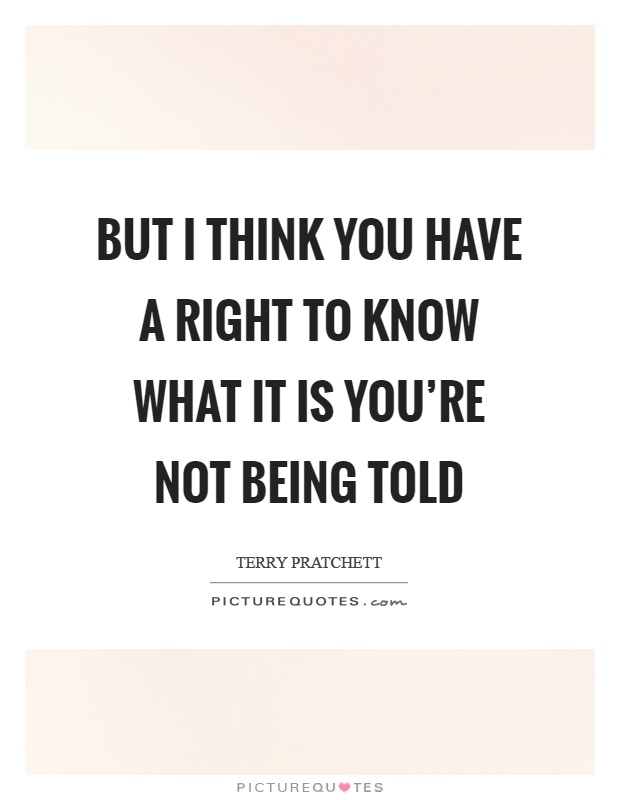 But I think you have a right to know what it is you're not being told Picture Quote #1