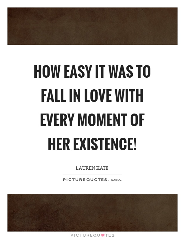 How easy it was to fall in love with every moment of her existence! Picture Quote #1