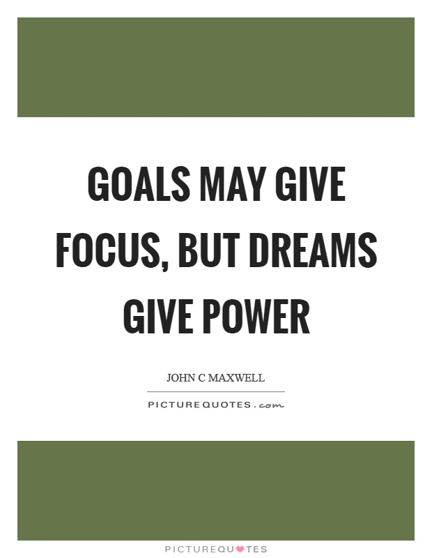 Goals may give focus, but dreams give power Picture Quote #1