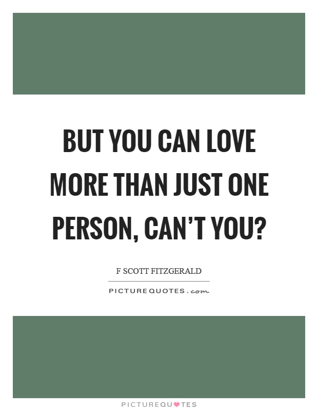 But you can love more than just one person, can't you? Picture Quote #1