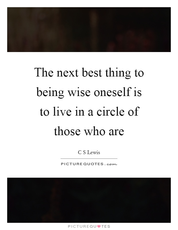 The next best thing to being wise oneself is to live in a circle of those who are Picture Quote #1