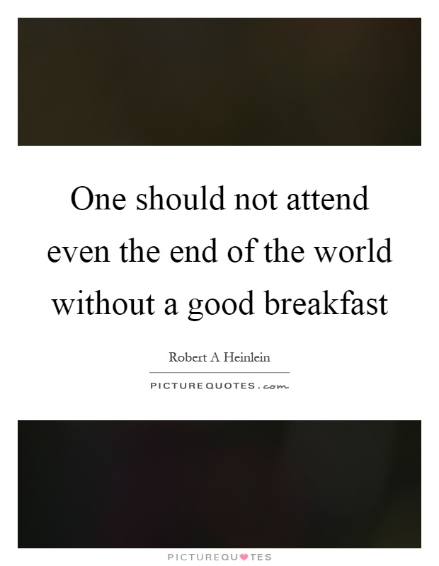 One should not attend even the end of the world without a good breakfast Picture Quote #1