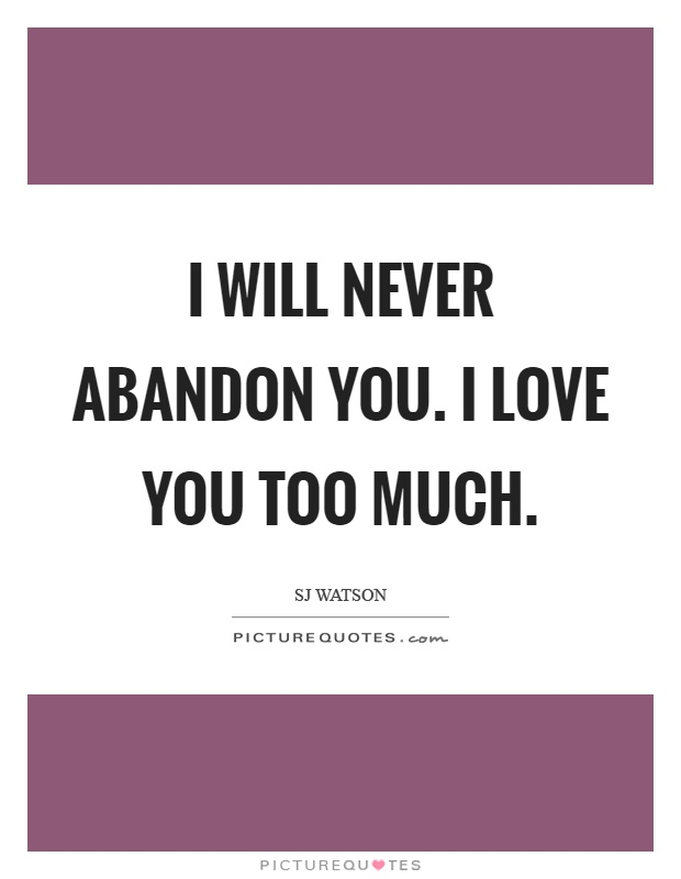 I will never abandon you. I love you too much Picture Quote #1