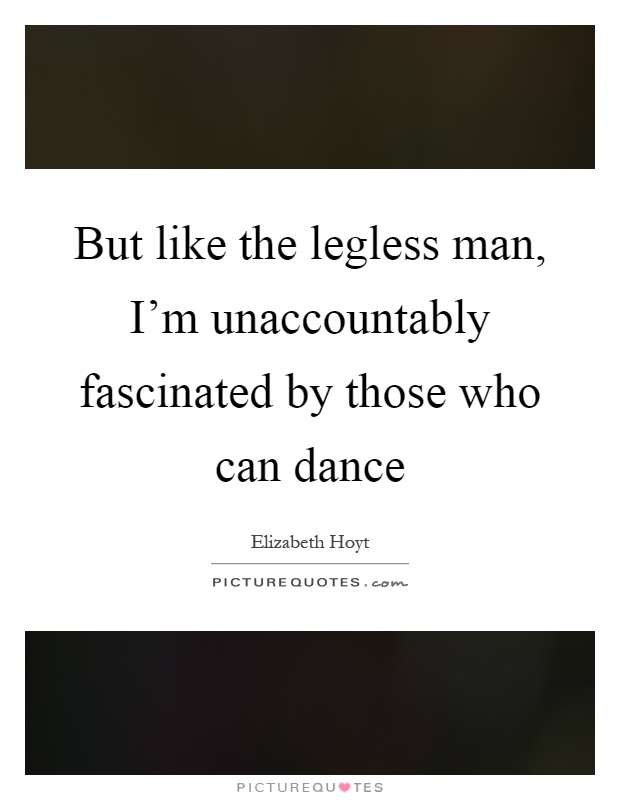 But like the legless man, I'm unaccountably fascinated by those who can dance Picture Quote #1