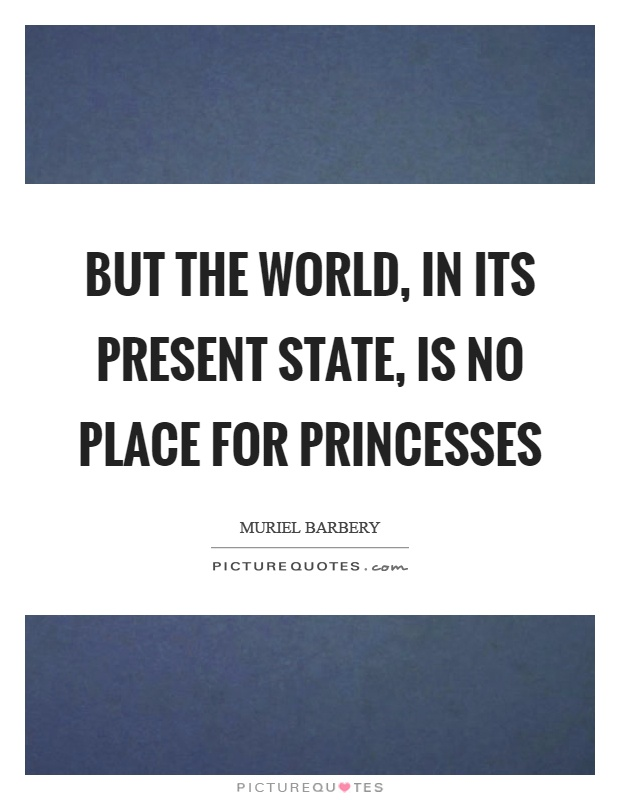 But the world, in its present state, is no place for princesses Picture Quote #1