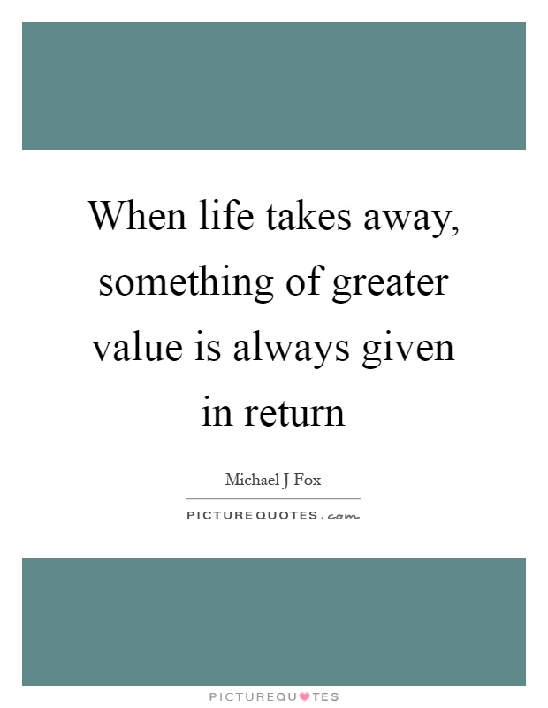 When life takes away, something of greater value is always given in return Picture Quote #1