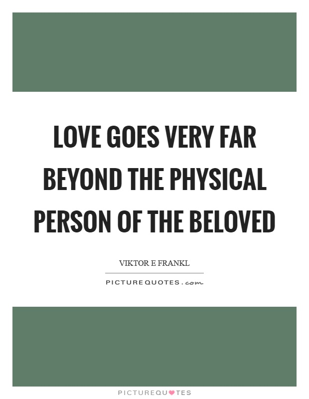 Love goes very far beyond the physical person of the beloved Picture Quote #1